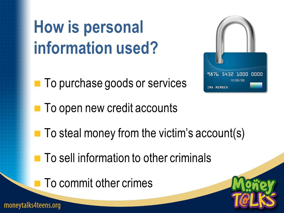 How is personal information used? To purchase goods or services To open new credit accounts To steal money from the victim's account(s) To sell inform