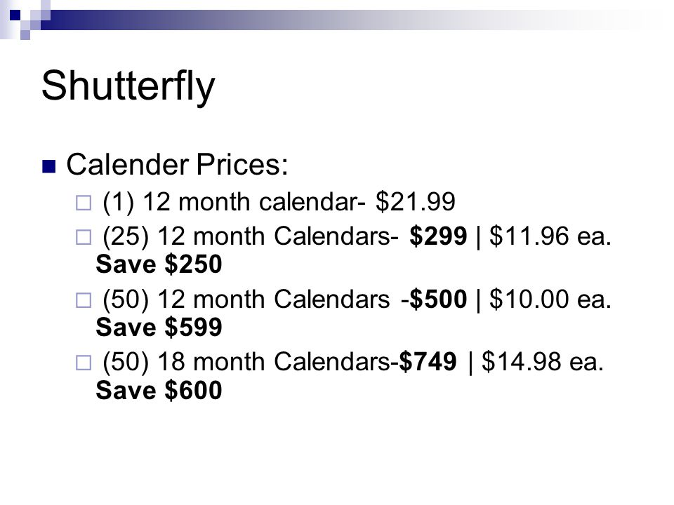 Shutterfly Calender Prices:  (1) 12 month calendar- $21.99  (25) 12 month Calendars- $299 | $11.96 ea. Save $250  (50) 12 month Calendars -$500 | $