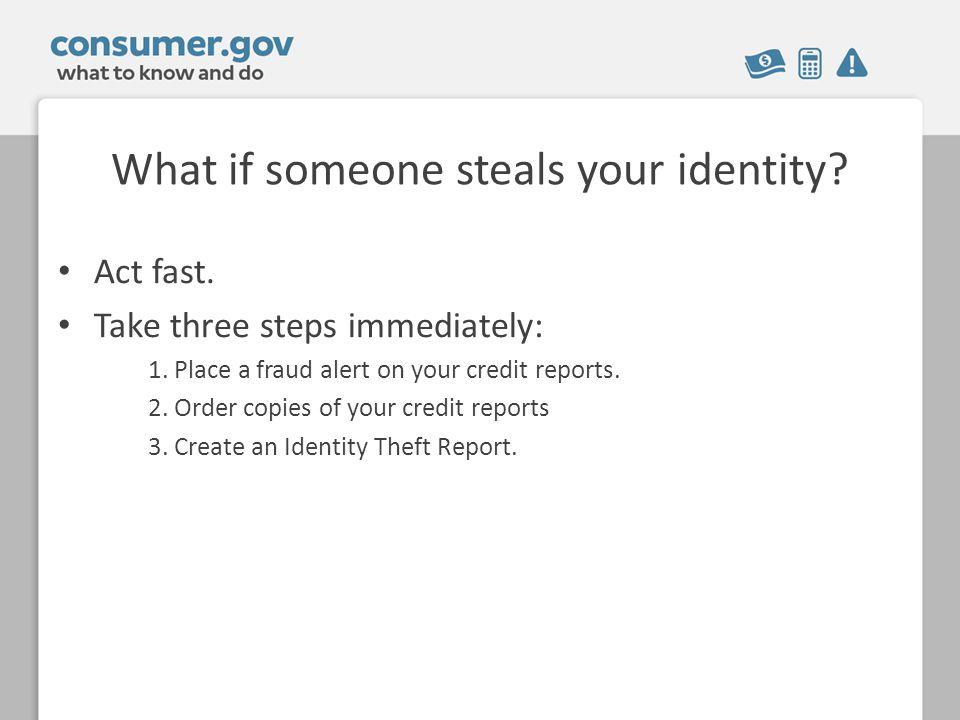 What if someone steals your identity. Act fast. Take three steps immediately: 1.