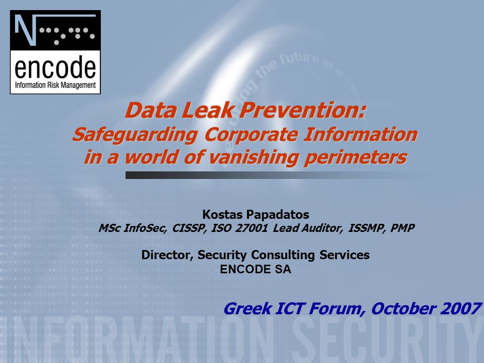 Data Leak Prevention: Safeguarding Corporate Information in a world of vanishing perimeters Kostas Papadatos MSc InfoSec, CISSP, ISO 27001 Lead Auditor, ISSMP, PMP Director, Security Consulting Services ENCODE SA Greek ICT Forum, October 2007
