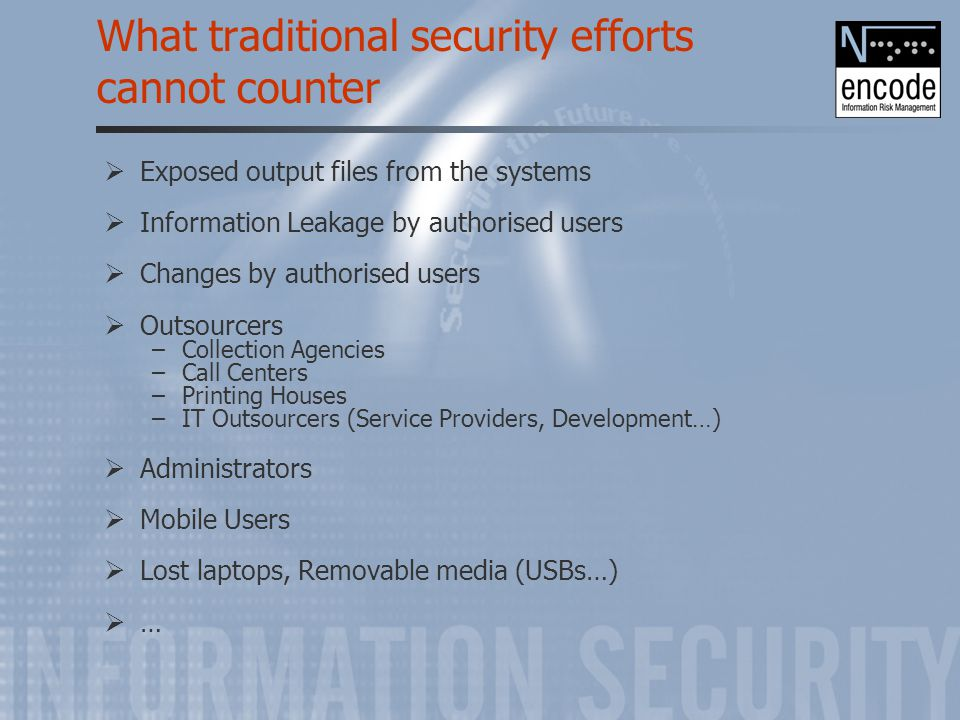 What traditional security efforts cannot counter  Exposed output files from the systems  Information Leakage by authorised users  Changes by author