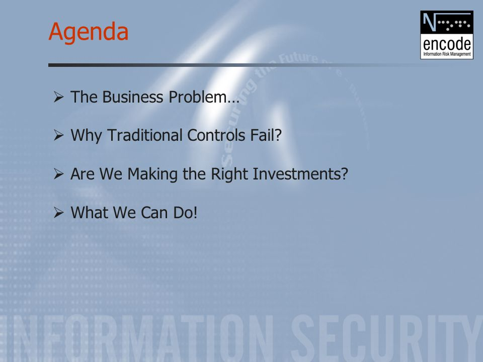 Agenda  The Business Problem…  Why Traditional Controls Fail?  Are We Making the Right Investments?  What We Can Do!