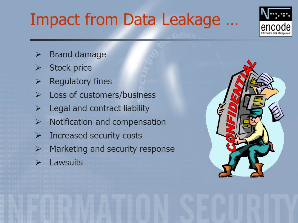 Impact from Data Leakage …  Brand damage  Stock price  Regulatory fines  Loss of customers/business  Legal and contract liability  Notification