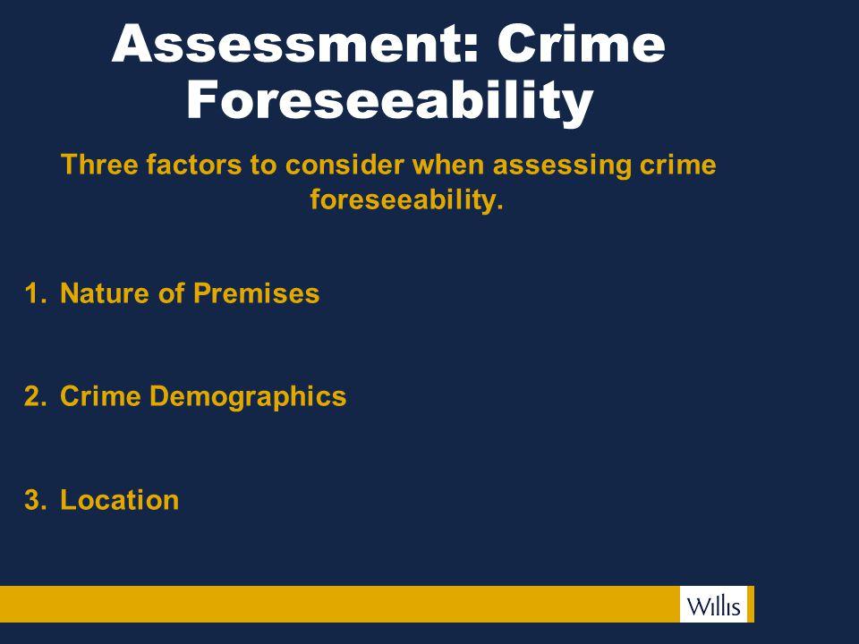 Assessment: Crime Foreseeability Three factors to consider when assessing crime foreseeability. 1.Nature of Premises 2.Crime Demographics 3.Location
