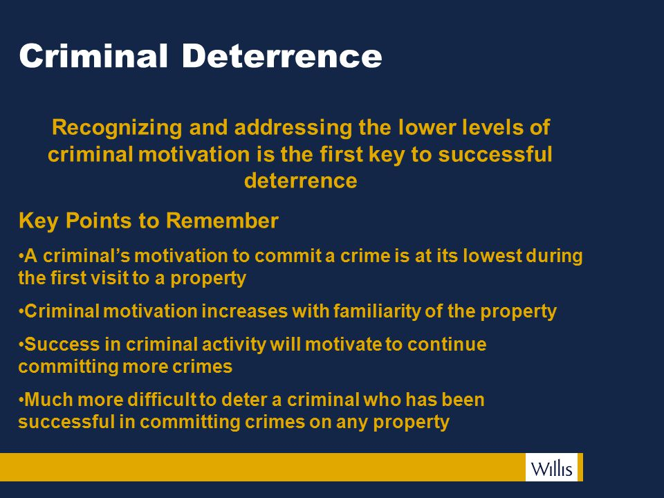 Criminal Deterrence Recognizing and addressing the lower levels of criminal motivation is the first key to successful deterrence Key Points to Remember A criminal's motivation to commit a crime is at its lowest during the first visit to a property Criminal motivation increases with familiarity of the property Success in criminal activity will motivate to continue committing more crimes Much more difficult to deter a criminal who has been successful in committing crimes on any property