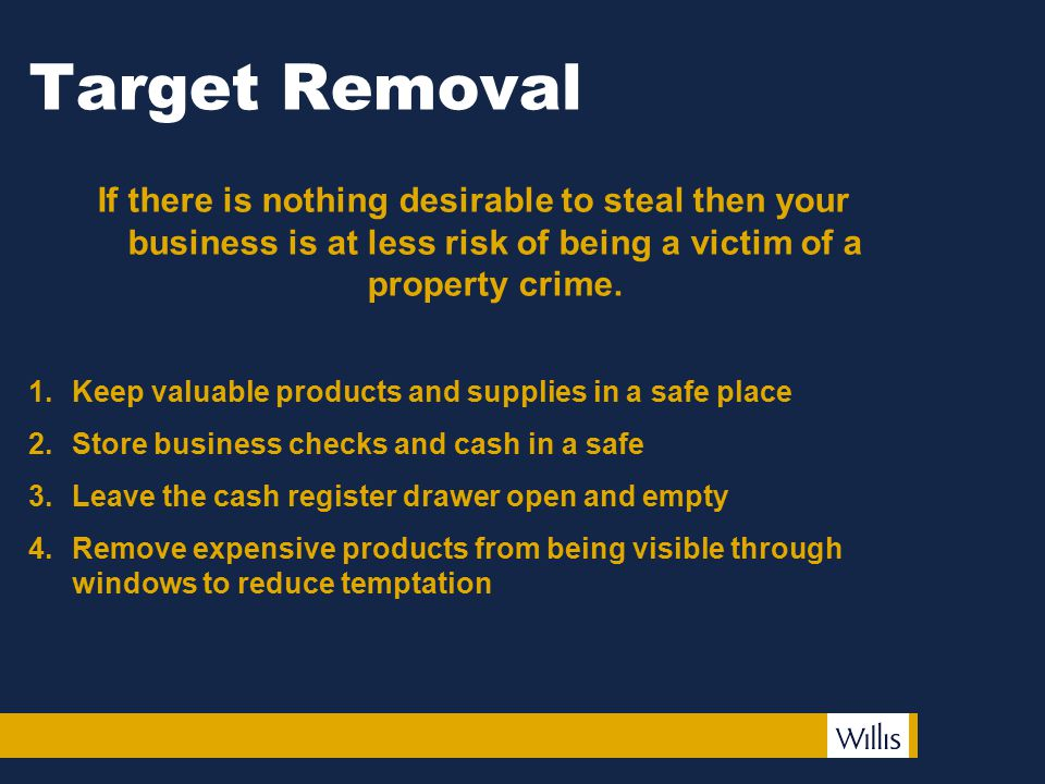 Target Removal If there is nothing desirable to steal then your business is at less risk of being a victim of a property crime.