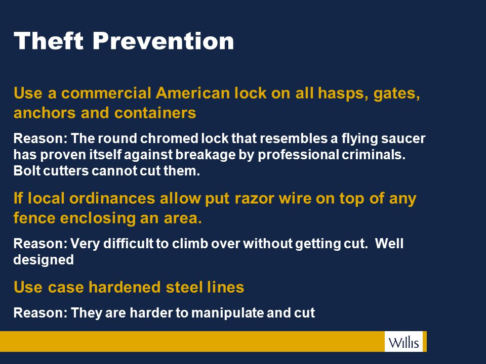 Theft Prevention Use a commercial American lock on all hasps, gates, anchors and containers Reason: The round chromed lock that resembles a flying saucer has proven itself against breakage by professional criminals.