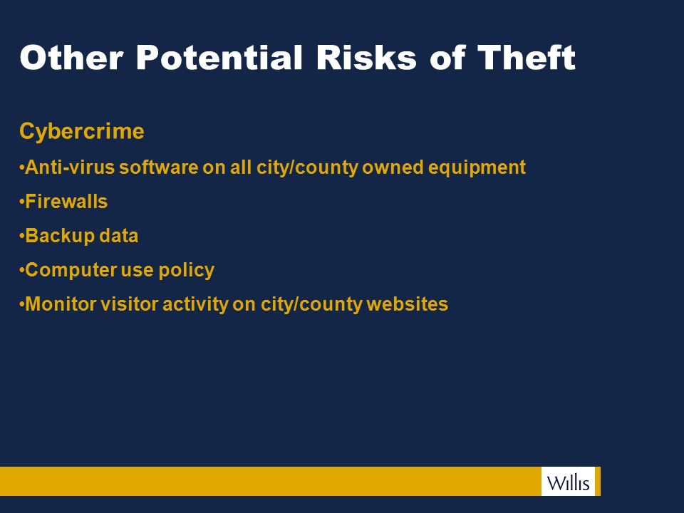 Other Potential Risks of Theft Cybercrime Anti-virus software on all city/county owned equipment Firewalls Backup data Computer use policy Monitor vis