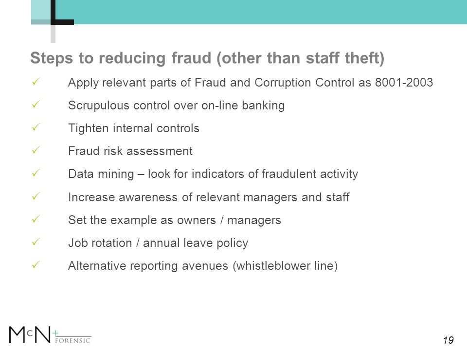 19 Steps to reducing fraud (other than staff theft)  Apply relevant parts of Fraud and Corruption Control as 8001-2003  Scrupulous control over on-line banking  Tighten internal controls  Fraud risk assessment  Data mining – look for indicators of fraudulent activity  Increase awareness of relevant managers and staff  Set the example as owners / managers  Job rotation / annual leave policy  Alternative reporting avenues (whistleblower line)