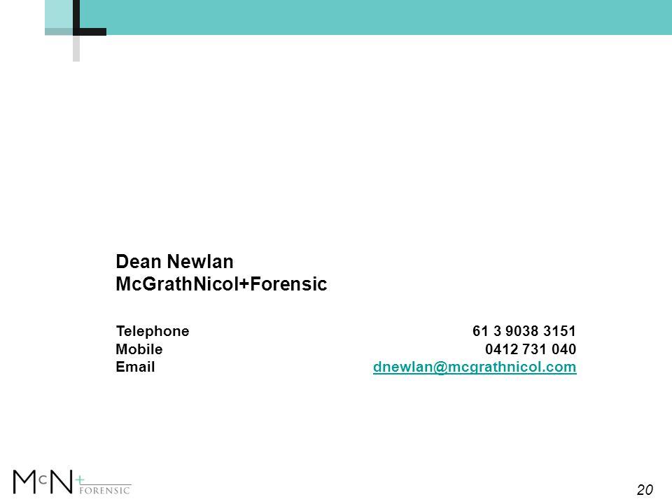 20 Dean Newlan McGrathNicol+Forensic Telephone 61 3 9038 3151 Mobile0412 731 040 Emaildnewlan@mcgrathnicol.comdnewlan@mcgrathnicol.com