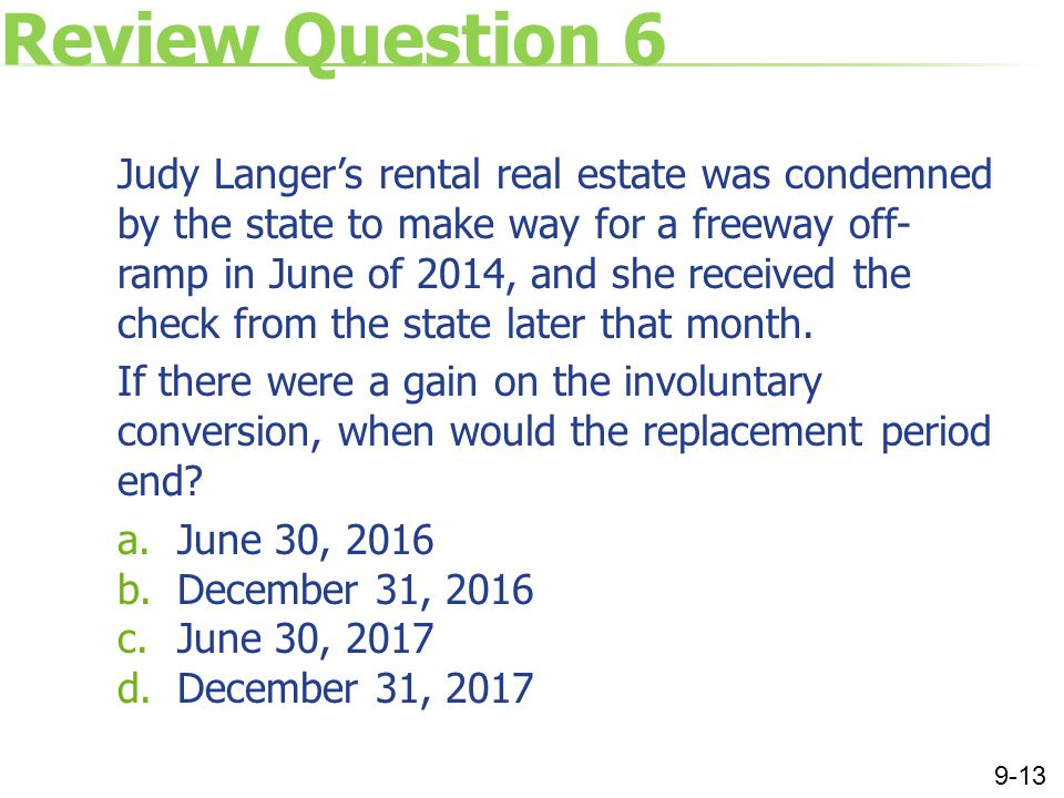 Review Question 6 Judy Langer's rental real estate was condemned by the state to make way for a freeway off- ramp in June of 2014, and she received the check from the state later that month.