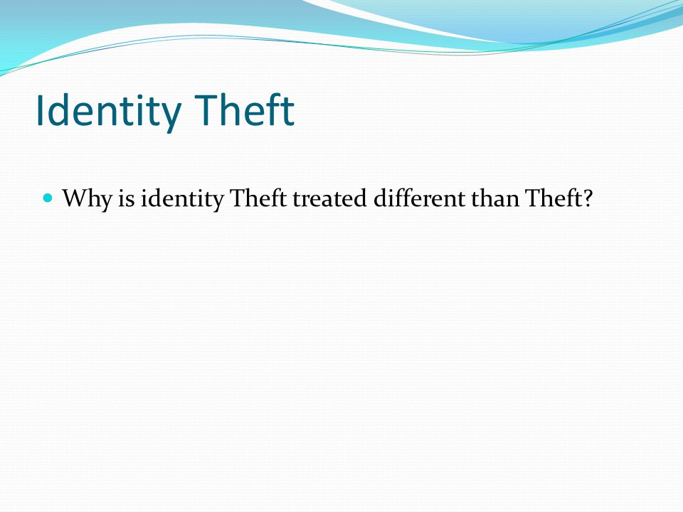 Identity Theft Why is identity Theft treated different than Theft?