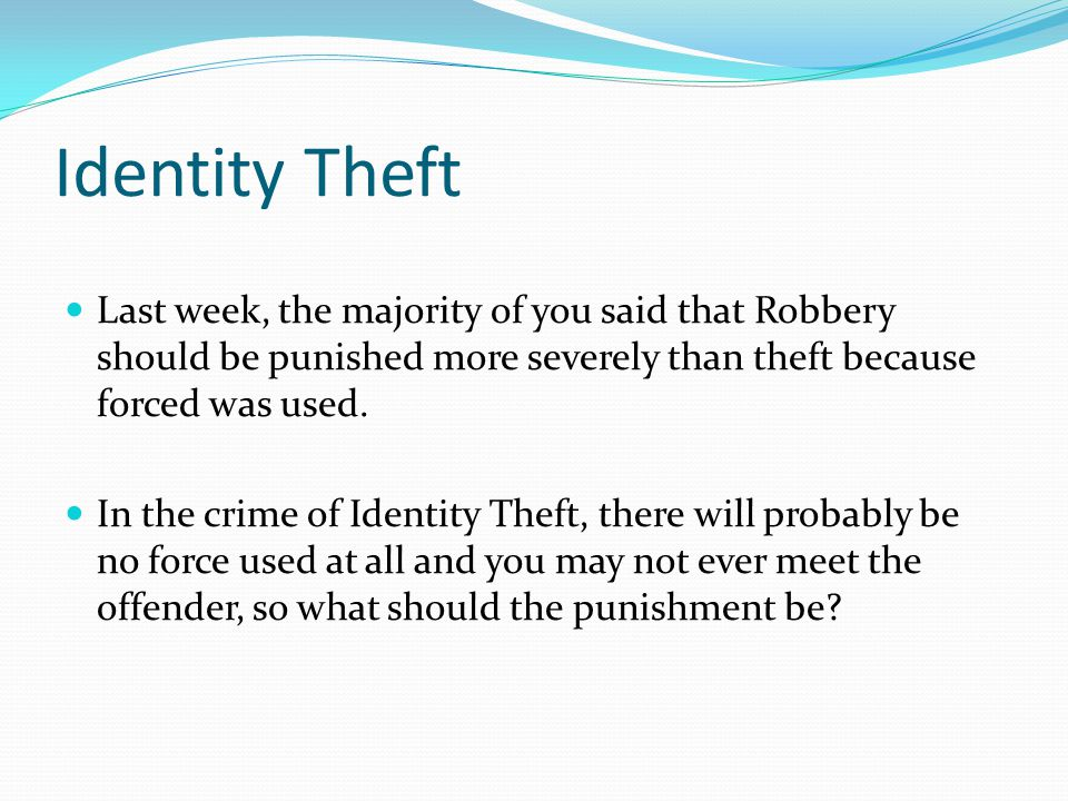 Identity Theft Last week, the majority of you said that Robbery should be punished more severely than theft because forced was used.