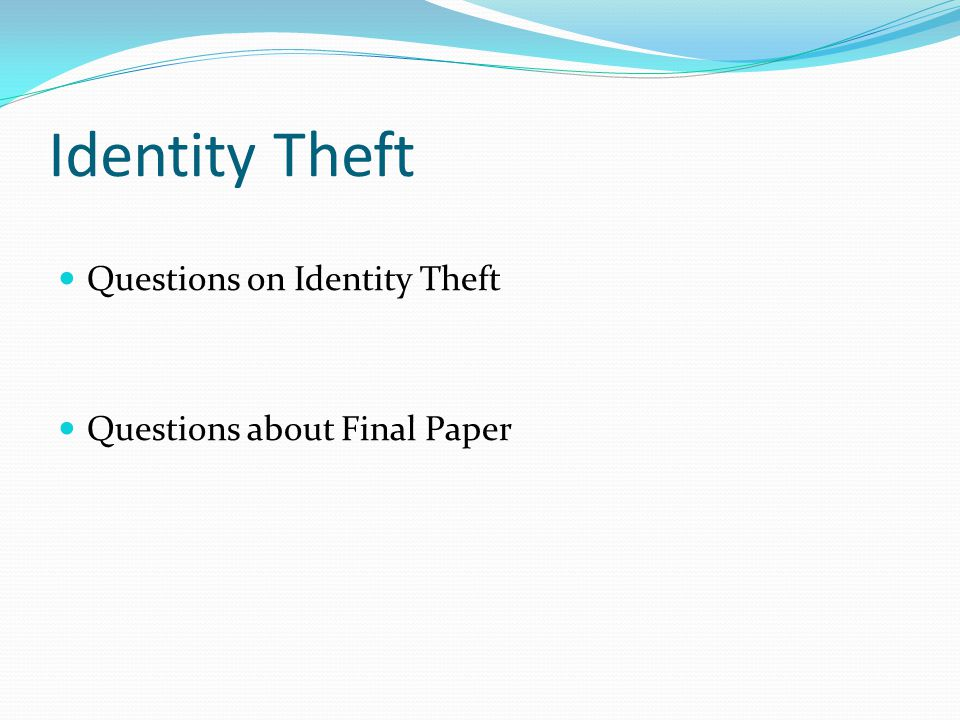 Identity Theft Questions on Identity Theft Questions about Final Paper