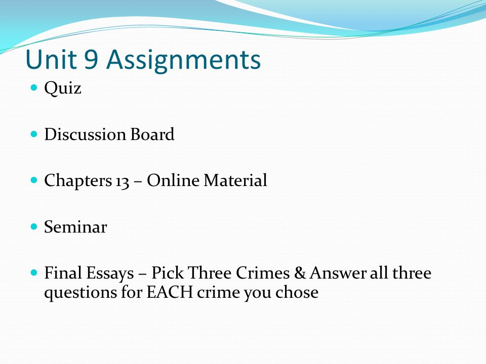 Unit 9 Assignments Quiz Discussion Board Chapters 13 – Online Material Seminar Final Essays – Pick Three Crimes & Answer all three questions for EACH crime you chose