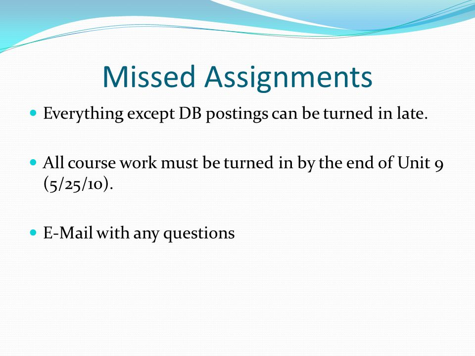 Missed Assignments Everything except DB postings can be turned in late.