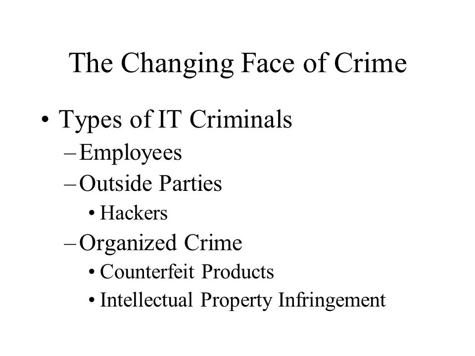 The Changing Face of Crime Types of IT Criminals –Employees –Outside Parties Hackers –Organized Crime Counterfeit Products Intellectual Property Infringement