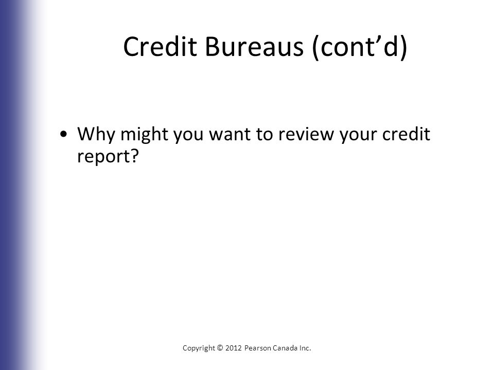 Credit Bureaus (cont'd) Why might you want to review your credit report.