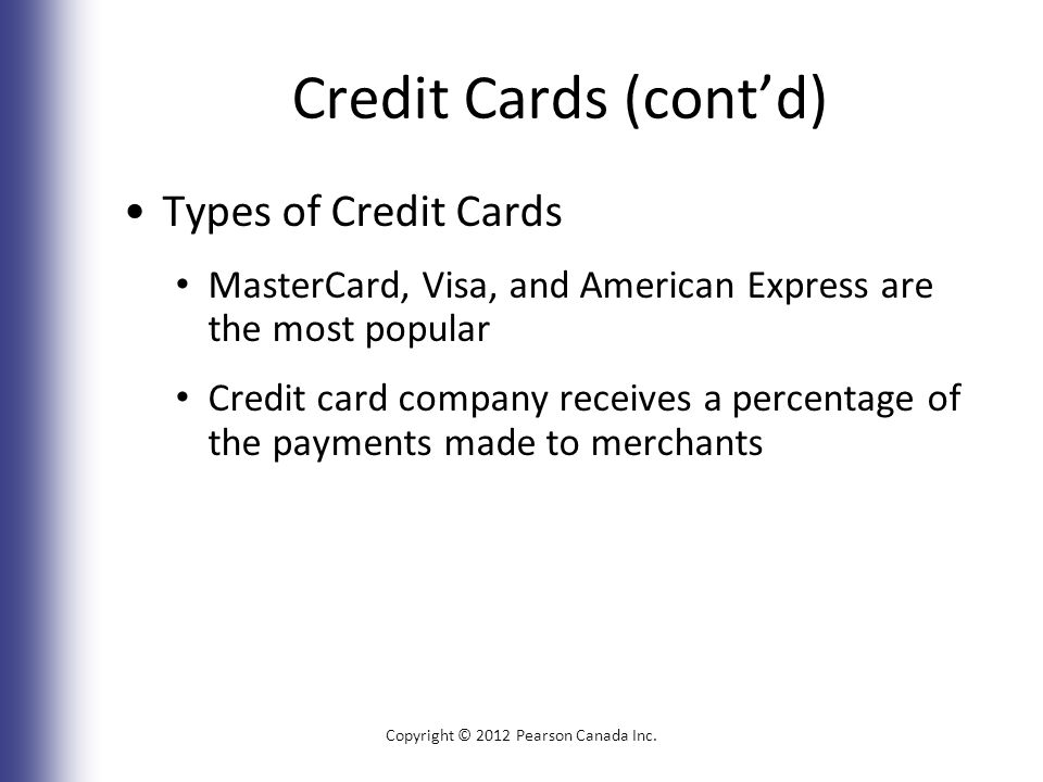 Credit Cards (cont'd) Types of Credit Cards MasterCard, Visa, and American Express are the most popular Credit card company receives a percentage of the payments made to merchants Copyright © 2012 Pearson Canada Inc.