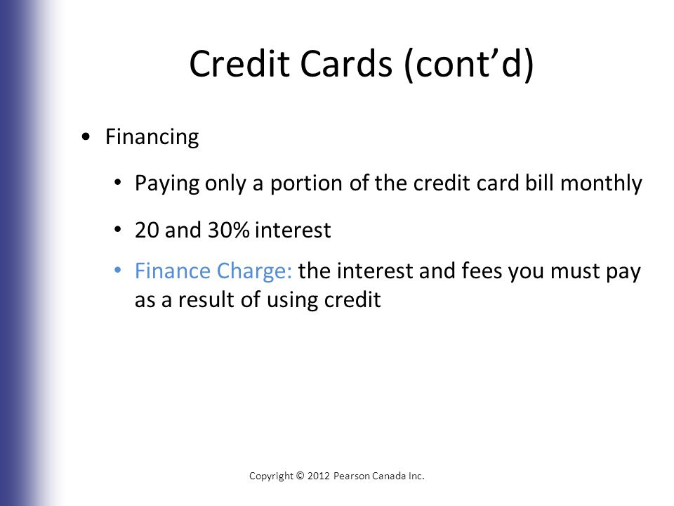 Credit Cards (cont'd) Financing Paying only a portion of the credit card bill monthly 20 and 30% interest Finance Charge: the interest and fees you must pay as a result of using credit Copyright © 2012 Pearson Canada Inc.