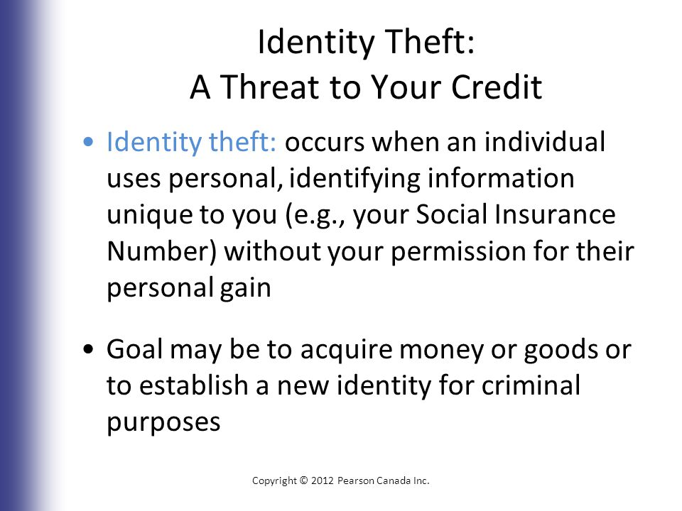 Identity Theft: A Threat to Your Credit Identity theft: occurs when an individual uses personal, identifying information unique to you (e.g., your Social Insurance Number) without your permission for their personal gain Goal may be to acquire money or goods or to establish a new identity for criminal purposes Copyright © 2012 Pearson Canada Inc.
