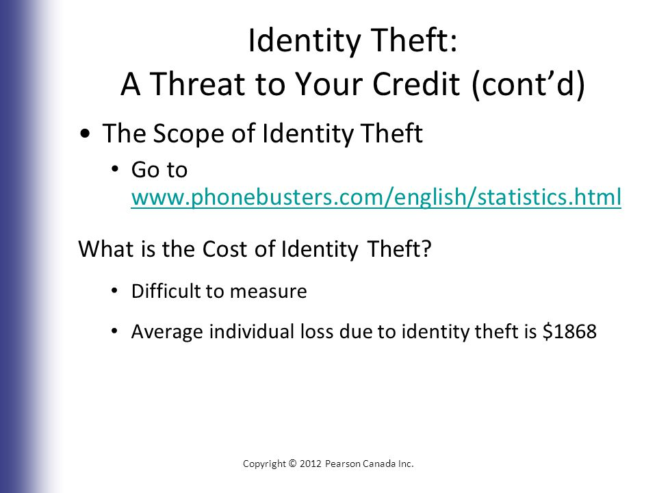 Identity Theft: A Threat to Your Credit (cont'd) The Scope of Identity Theft Go to www.phonebusters.com/english/statistics.html www.phonebusters.com/english/statistics.html What is the Cost of Identity Theft.