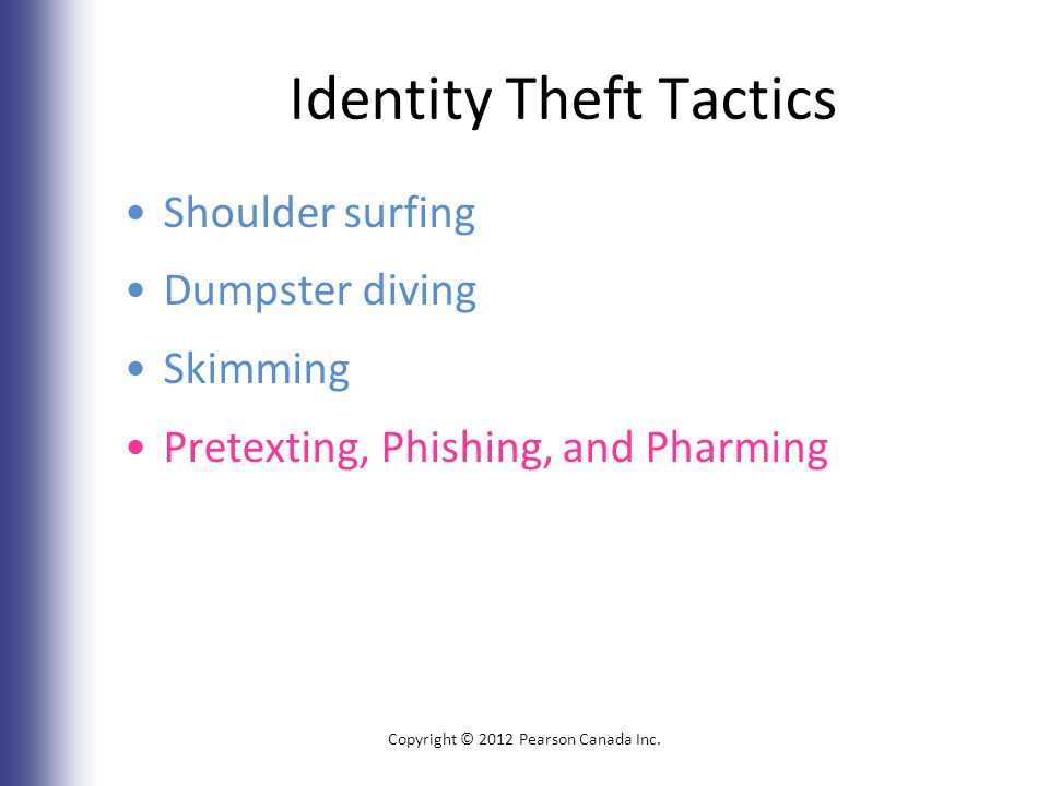 Identity Theft Tactics Shoulder surfing Dumpster diving Skimming Pretexting, Phishing, and Pharming Copyright © 2012 Pearson Canada Inc.