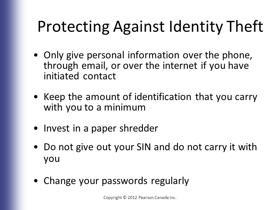 Protecting Against Identity Theft Only give personal information over the phone, through email, or over the internet if you have initiated contact Keep the amount of identification that you carry with you to a minimum Invest in a paper shredder Do not give out your SIN and do not carry it with you Change your passwords regularly Copyright © 2012 Pearson Canada Inc.