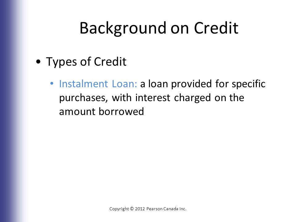 Background on Credit Types of Credit Instalment Loan: a loan provided for specific purchases, with interest charged on the amount borrowed Copyright © 2012 Pearson Canada Inc.