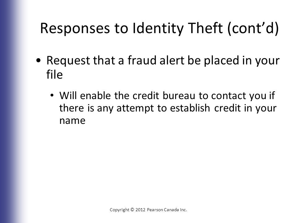 Responses to Identity Theft (cont'd) Request that a fraud alert be placed in your file Will enable the credit bureau to contact you if there is any attempt to establish credit in your name Copyright © 2012 Pearson Canada Inc.