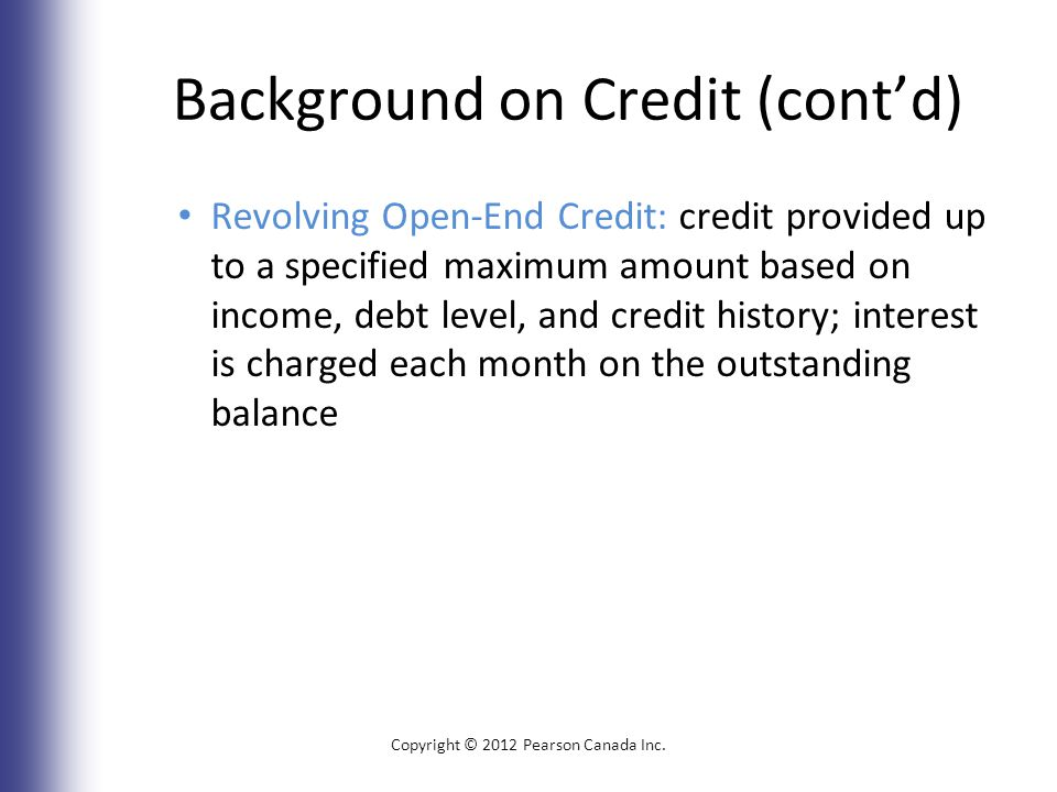 Background on Credit (cont'd) Revolving Open-End Credit: credit provided up to a specified maximum amount based on income, debt level, and credit history; interest is charged each month on the outstanding balance Copyright © 2012 Pearson Canada Inc.