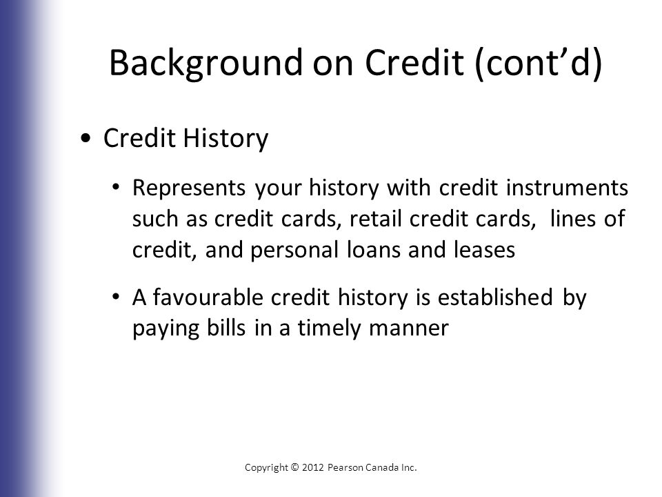 Background on Credit (cont'd) Credit History Represents your history with credit instruments such as credit cards, retail credit cards, lines of credit, and personal loans and leases A favourable credit history is established by paying bills in a timely manner Copyright © 2012 Pearson Canada Inc.