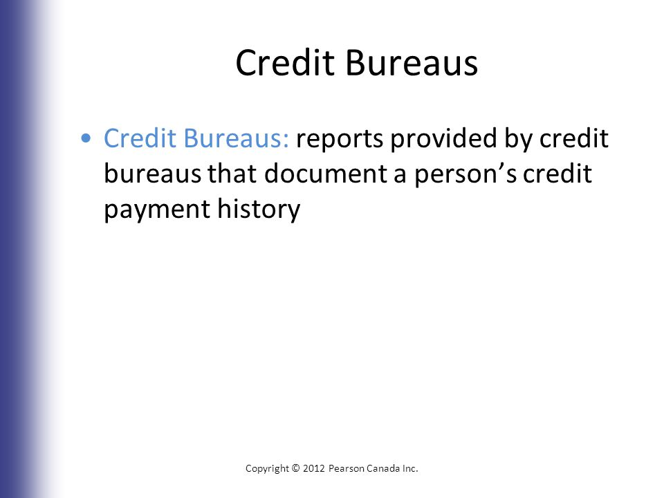 Credit Bureaus Credit Bureaus: reports provided by credit bureaus that document a person's credit payment history Copyright © 2012 Pearson Canada Inc.