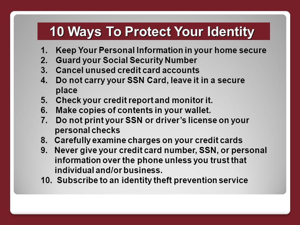 10 Ways To Protect Your Identity 1.Keep Your Personal Information in your home secure 2.Guard your Social Security Number 3.Cancel unused credit card accounts 4.Do not carry your SSN Card, leave it in a secure place 5.Check your credit report and monitor it.