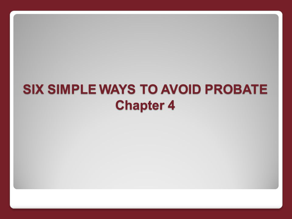 SIX SIMPLE WAYS TO AVOID PROBATE Chapter 4