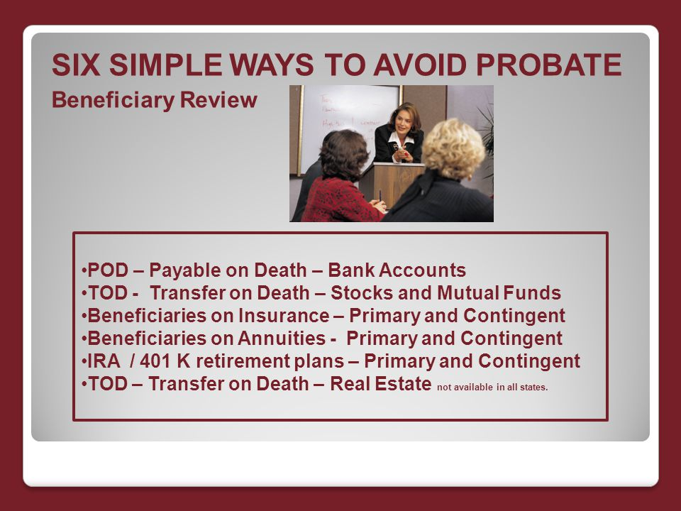SIX SIMPLE WAYS TO AVOID PROBATE Beneficiary Review POD – Payable on Death – Bank Accounts TOD - Transfer on Death – Stocks and Mutual Funds Beneficiaries on Insurance – Primary and Contingent Beneficiaries on Annuities - Primary and Contingent IRA / 401 K retirement plans – Primary and Contingent TOD – Transfer on Death – Real Estate not available in all states.
