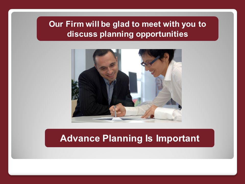 Our Firm will be glad to meet with you to discuss planning opportunities Advance Planning Is Important