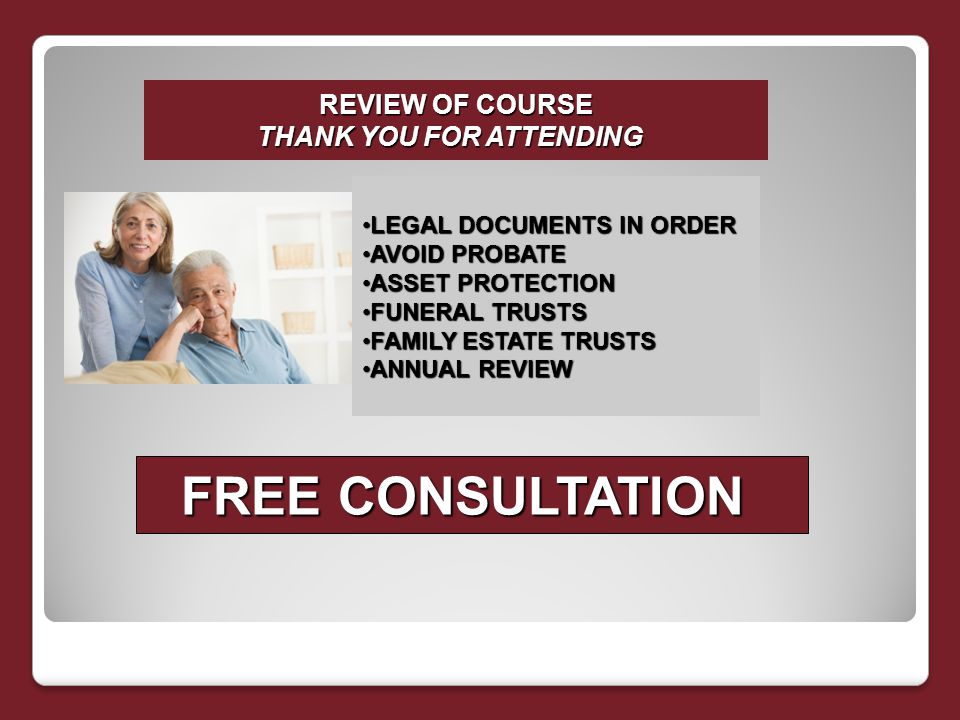 REVIEW OF COURSE THANK YOU FOR ATTENDING LEGAL DOCUMENTS IN ORDERLEGAL DOCUMENTS IN ORDER AVOID PROBATEAVOID PROBATE ASSET PROTECTIONASSET PROTECTION FUNERAL TRUSTSFUNERAL TRUSTS FAMILY ESTATE TRUSTSFAMILY ESTATE TRUSTS ANNUAL REVIEWANNUAL REVIEW FREE CONSULTATION