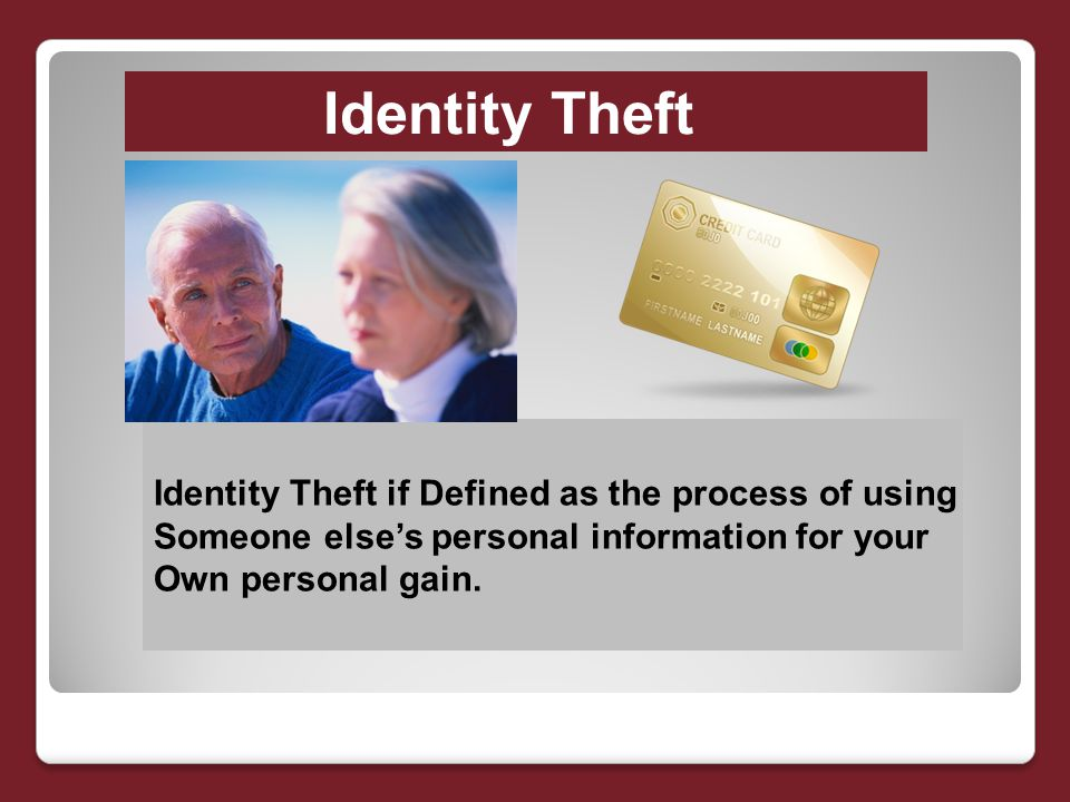 Identity Theft Identity Theft if Defined as the process of using Someone else's personal information for your Own personal gain.
