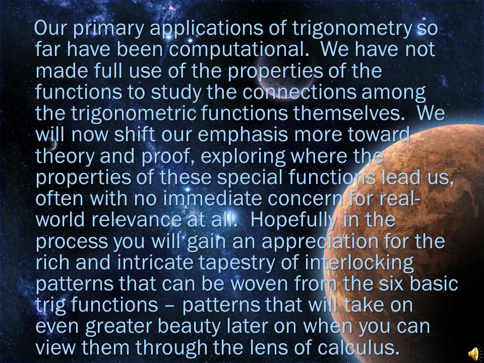Our primary applications of trigonometry so far have been computational. We have not made full use of the properties of the functions to study the con