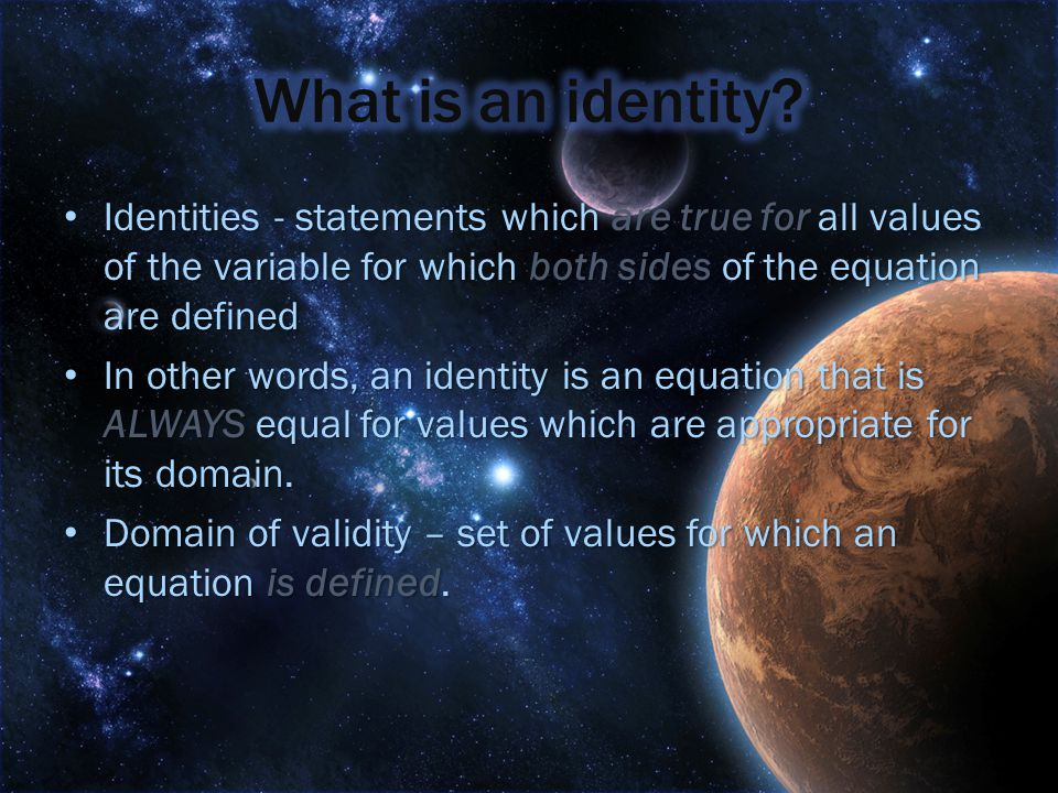 Identities - statements which are true for all values of the variable for which both sides of the equation are defined Identities - statements which are true for all values of the variable for which both sides of the equation are defined In other words, an identity is an equation that is ALWAYS equal for values which are appropriate for its domain.