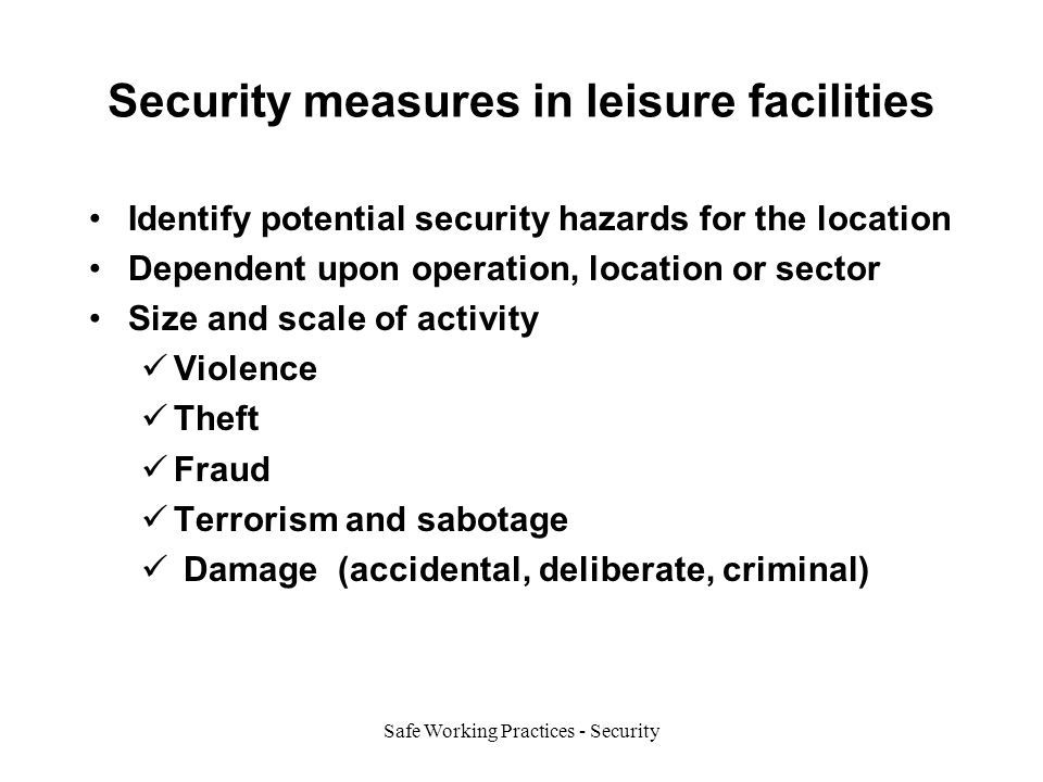 Safe Working Practices - Security Security measures in leisure facilities Identify potential security hazards for the location Dependent upon operation, location or sector Size and scale of activity Violence Theft Fraud Terrorism and sabotage Damage (accidental, deliberate, criminal)