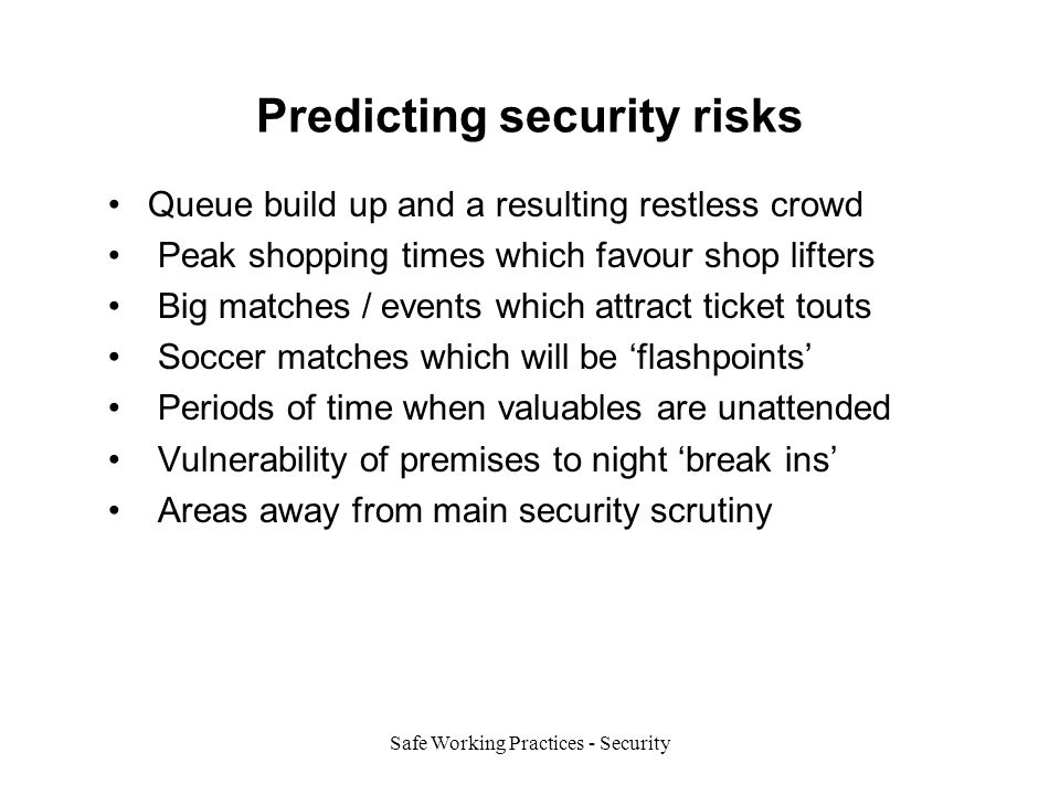 Safe Working Practices - Security Predicting security risks Queue build up and a resulting restless crowd Peak shopping times which favour shop lifters Big matches / events which attract ticket touts Soccer matches which will be 'flashpoints' Periods of time when valuables are unattended Vulnerability of premises to night 'break ins' Areas away from main security scrutiny