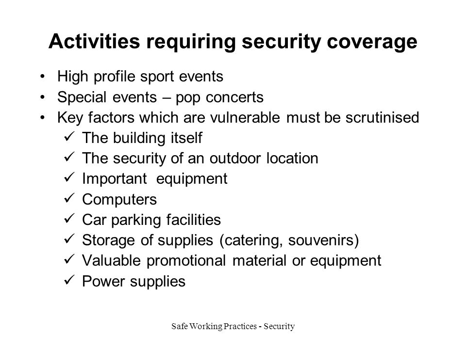 Safe Working Practices - Security Activities requiring security coverage High profile sport events Special events – pop concerts Key factors which are vulnerable must be scrutinised The building itself The security of an outdoor location Important equipment Computers Car parking facilities Storage of supplies (catering, souvenirs) Valuable promotional material or equipment Power supplies