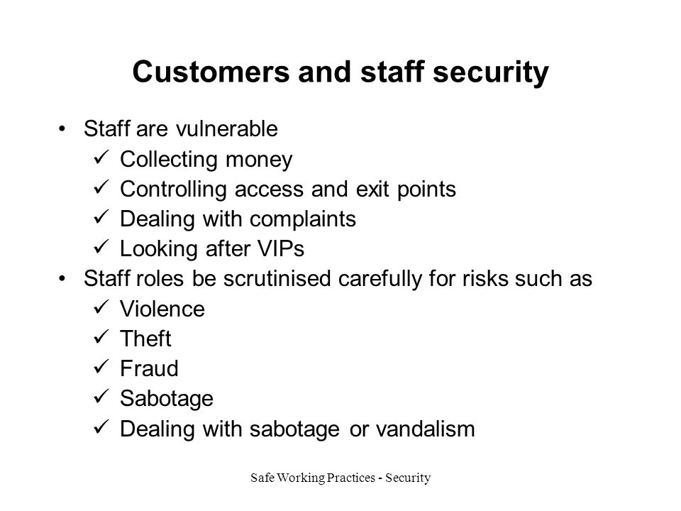 Safe Working Practices - Security Customers and staff security Staff are vulnerable Collecting money Controlling access and exit points Dealing with complaints Looking after VIPs Staff roles be scrutinised carefully for risks such as Violence Theft Fraud Sabotage Dealing with sabotage or vandalism