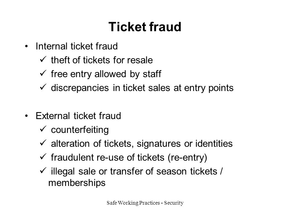 Safe Working Practices - Security Ticket fraud Internal ticket fraud theft of tickets for resale free entry allowed by staff discrepancies in ticket sales at entry points External ticket fraud counterfeiting alteration of tickets, signatures or identities fraudulent re-use of tickets (re-entry) illegal sale or transfer of season tickets / memberships