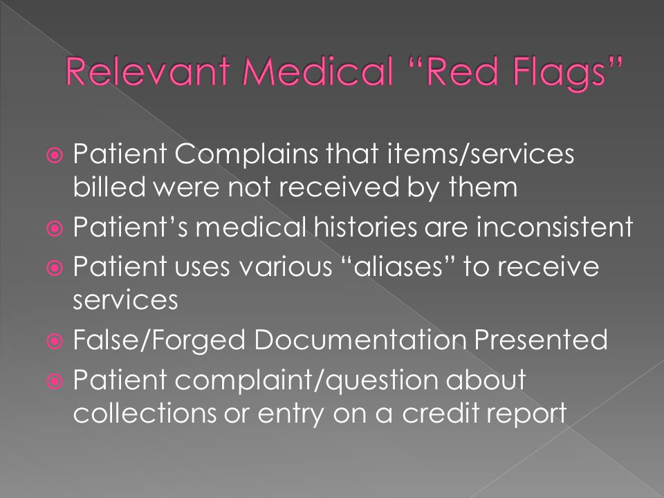  Patient Complains that items/services billed were not received by them  Patient's medical histories are inconsistent  Patient uses various aliases to receive services  False/Forged Documentation Presented  Patient complaint/question about collections or entry on a credit report