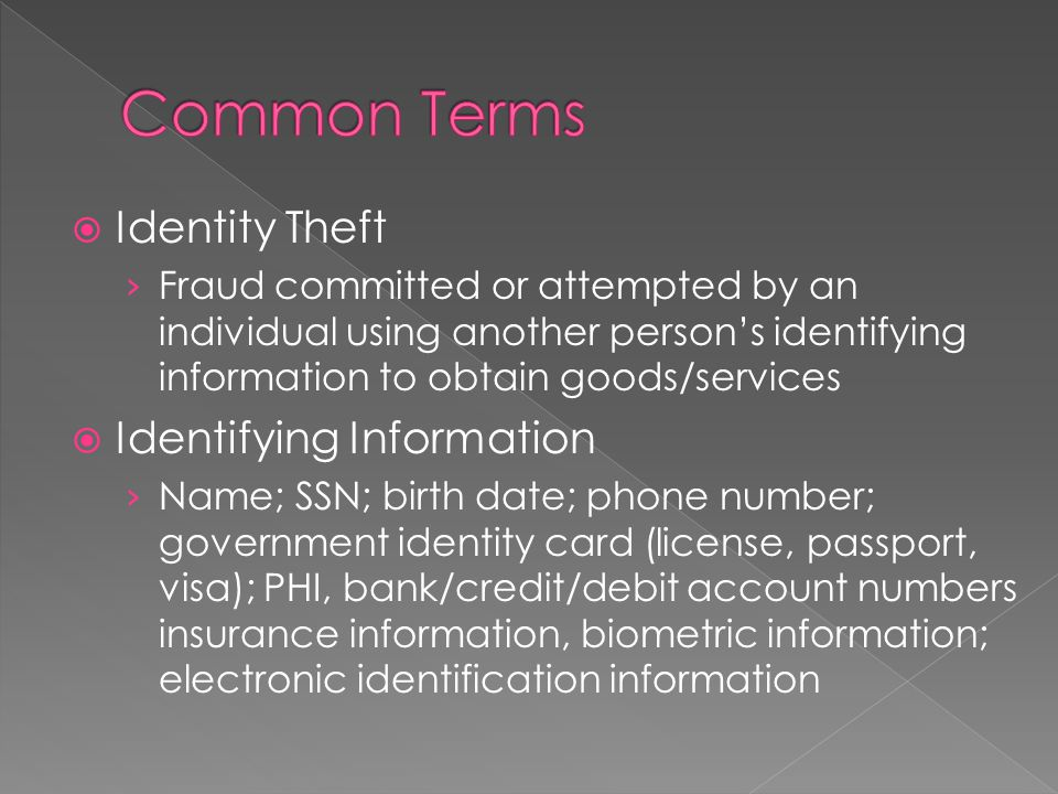  Identity Theft › Fraud committed or attempted by an individual using another person's identifying information to obtain goods/services  Identifying Information › Name; SSN; birth date; phone number; government identity card (license, passport, visa); PHI, bank/credit/debit account numbers insurance information, biometric information; electronic identification information
