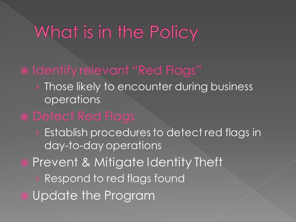  Identify relevant Red Flags › Those likely to encounter during business operations  Detect Red Flags › Establish procedures to detect red flags in day-to-day operations  Prevent & Mitigate Identity Theft › Respond to red flags found  Update the Program