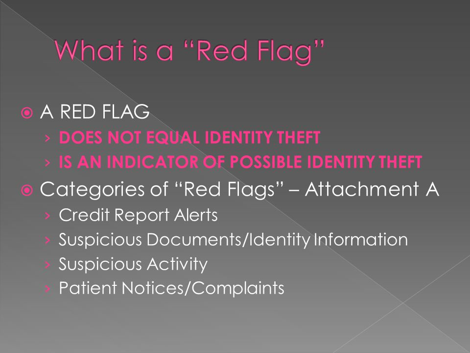  A RED FLAG › DOES NOT EQUAL IDENTITY THEFT › IS AN INDICATOR OF POSSIBLE IDENTITY THEFT  Categories of Red Flags – Attachment A › Credit Report Alerts › Suspicious Documents/Identity Information › Suspicious Activity › Patient Notices/Complaints